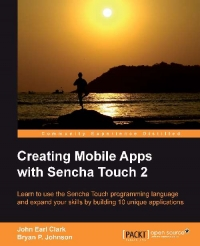 Creating Mobile Apps with Sencha Touch 2: Learn to use the Sencha Touch programming language and expand your skills by building 10 unique applications
