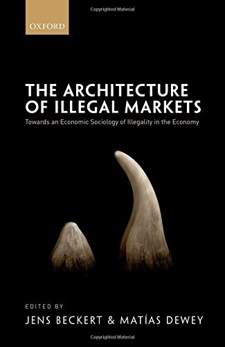 The Architecture of Illegal Markets: Towards an Economic Sociology of Illegality in the Economy