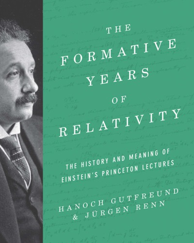 The Formative Years of Relativity: The History and Meaning of Einstein's Princeton Lectures