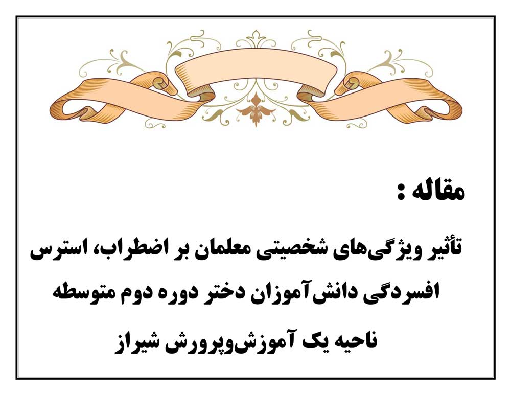 تأثیر ویژگیهای شخصیتی معلمان بر اضطراب، استرس افسردگی دانشآموزان دختر دوره دوم متوسطه ناحیه یک آموزشوپرورش شیراز